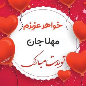 خواهر عزیزم مهلا جان تولدت مبارک طرح بادکنک