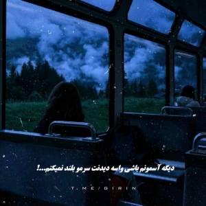 دیگه آسمونم باشی واسه دیدنت سرمو بلند نمیکنم